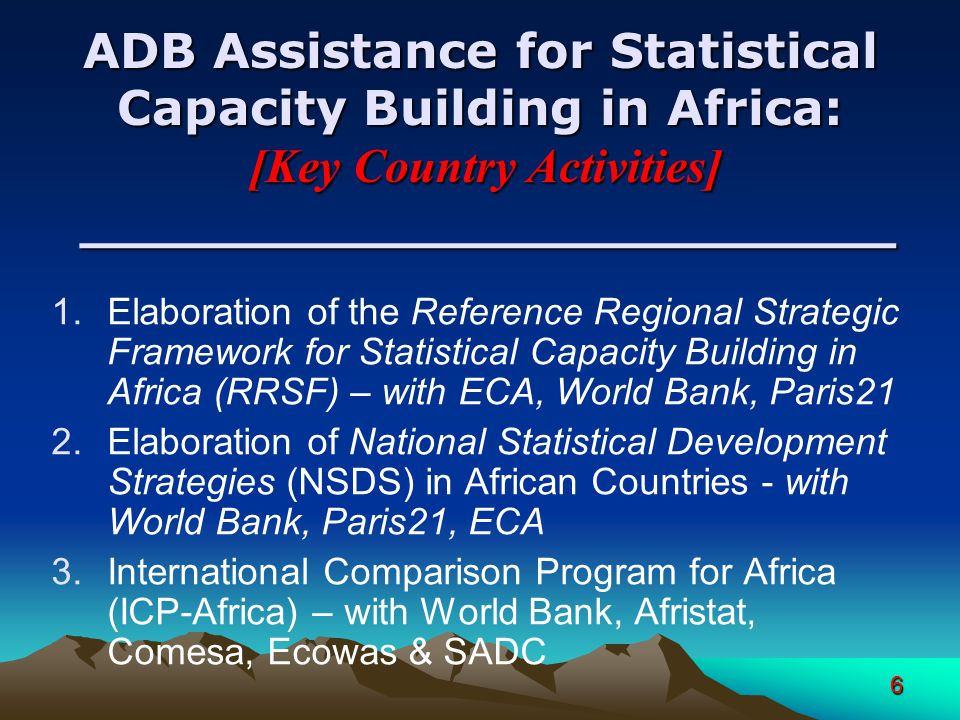 6 ADB Assistance for Statistical Capacity Building in Africa: [Key Country Activities] ________________________ 1.Elaboration of the Reference Regional Strategic Framework for Statistical Capacity Building in Africa (RRSF) – with ECA, World Bank, Paris21 2.Elaboration of National Statistical Development Strategies (NSDS) in African Countries - with World Bank, Paris21, ECA 3.International Comparison Program for Africa (ICP-Africa) – with World Bank, Afristat, Comesa, Ecowas & SADC