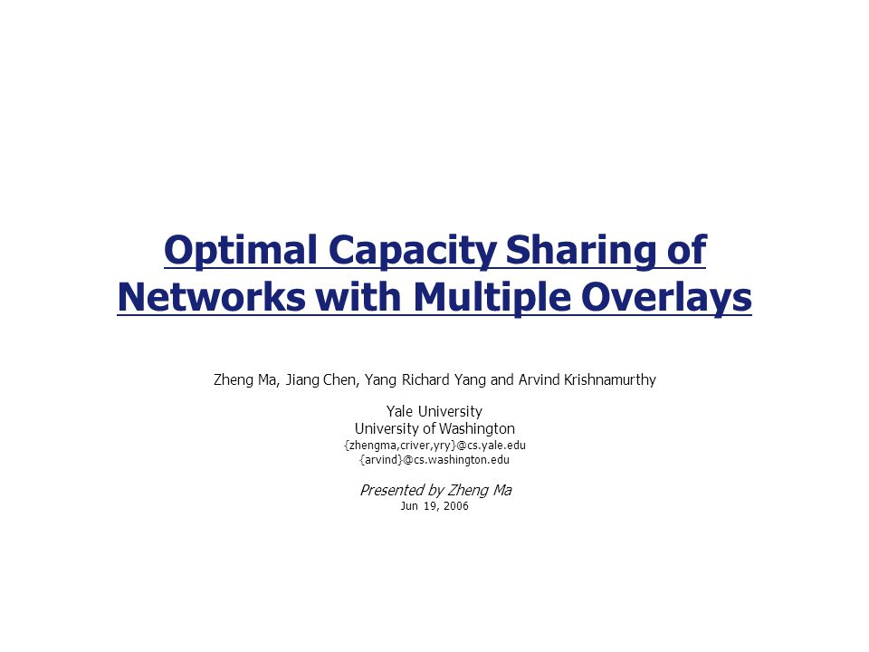 Optimal Capacity Sharing of Networks with Multiple Overlays Zheng Ma, Jiang Chen, Yang Richard Yang and Arvind Krishnamurthy Yale University University of Washington  Presented by Zheng Ma Jun 19, 2006