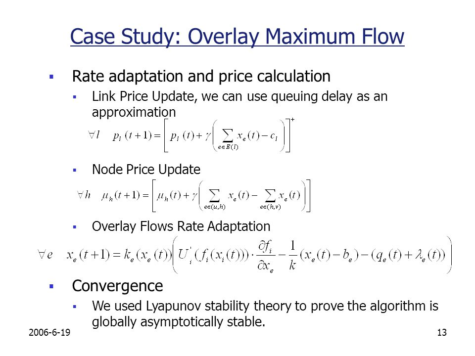 Case Study: Overlay Maximum Flow Rate adaptation and price calculation Link Price Update, we can use queuing delay as an approximation Node Price Update Overlay Flows Rate Adaptation Convergence We used Lyapunov stability theory to prove the algorithm is globally asymptotically stable.