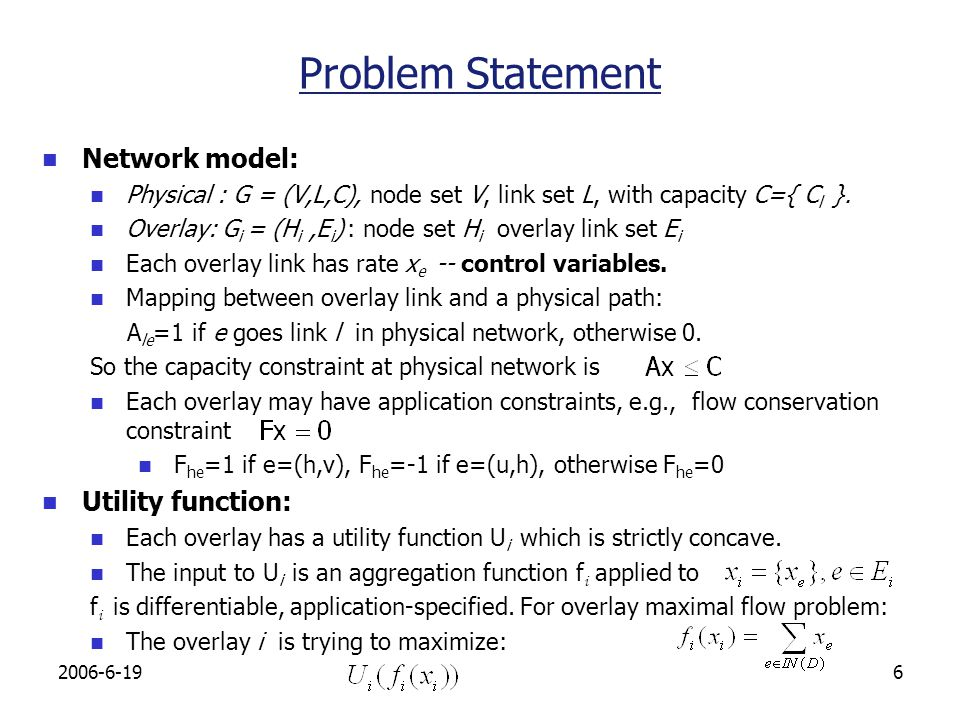 2006-6-197 System Problem Capacity sharing of multiple overlays If the system design objective is to maximize the sum of the utilities of all overlays, we can write down the system optimization problem as: When all overlays are single end-to-end flows, the above formulation is reduced to that of Frank Kellys framework.