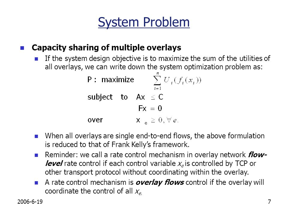 2006-6-198 Example 1: Unfair Sharing with TCP Using Only Flow-level Rate Control The system optimal is x 1 =(1,0,1,0,1), x 2 =1,total utility 0 With only flow-level rate control: x 1 =(1,1/3,2/3,1/3,2/3), x 2 =1/3, total utility -0.48 Topology of Overlay O 1 1 11 1/3 2/3 1