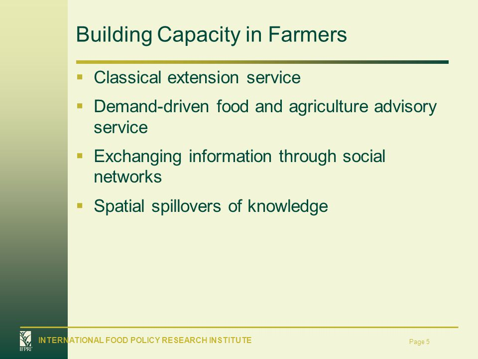 INTERNATIONAL FOOD POLICY RESEARCH INSTITUTE Page 5 Building Capacity in Farmers Classical extension service Demand-driven food and agriculture advisory service Exchanging information through social networks Spatial spillovers of knowledge