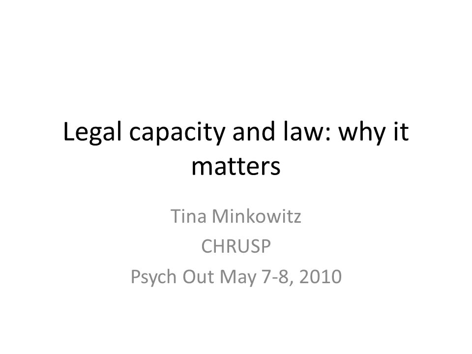 Legal capacity and law: why it matters Tina Minkowitz CHRUSP Psych Out May 7-8, 2010