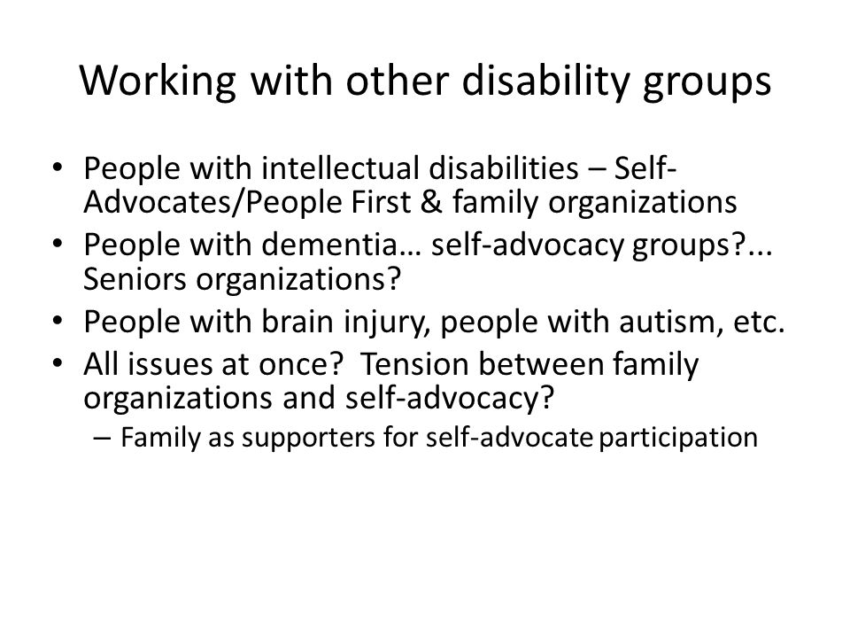 Working with other disability groups People with intellectual disabilities – Self- Advocates/People First & family organizations People with dementia… self-advocacy groups ...