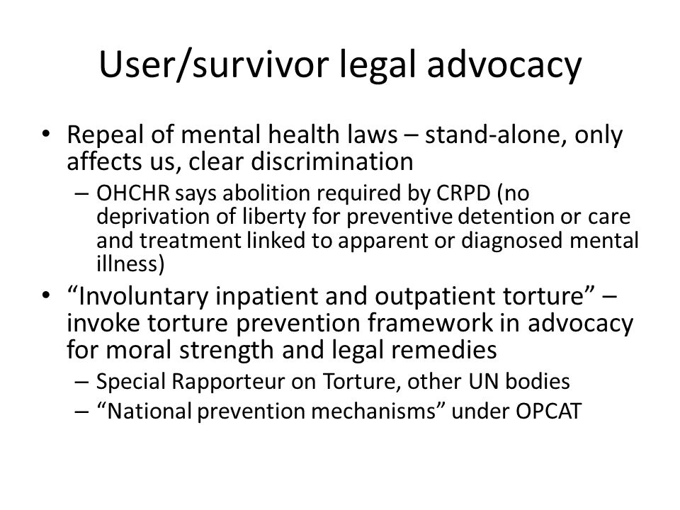 User/survivor legal advocacy Repeal of mental health laws – stand-alone, only affects us, clear discrimination – OHCHR says abolition required by CRPD (no deprivation of liberty for preventive detention or care and treatment linked to apparent or diagnosed mental illness) Involuntary inpatient and outpatient torture – invoke torture prevention framework in advocacy for moral strength and legal remedies – Special Rapporteur on Torture, other UN bodies – National prevention mechanisms under OPCAT