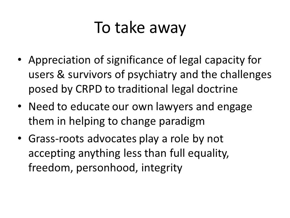 To take away Appreciation of significance of legal capacity for users & survivors of psychiatry and the challenges posed by CRPD to traditional legal doctrine Need to educate our own lawyers and engage them in helping to change paradigm Grass-roots advocates play a role by not accepting anything less than full equality, freedom, personhood, integrity
