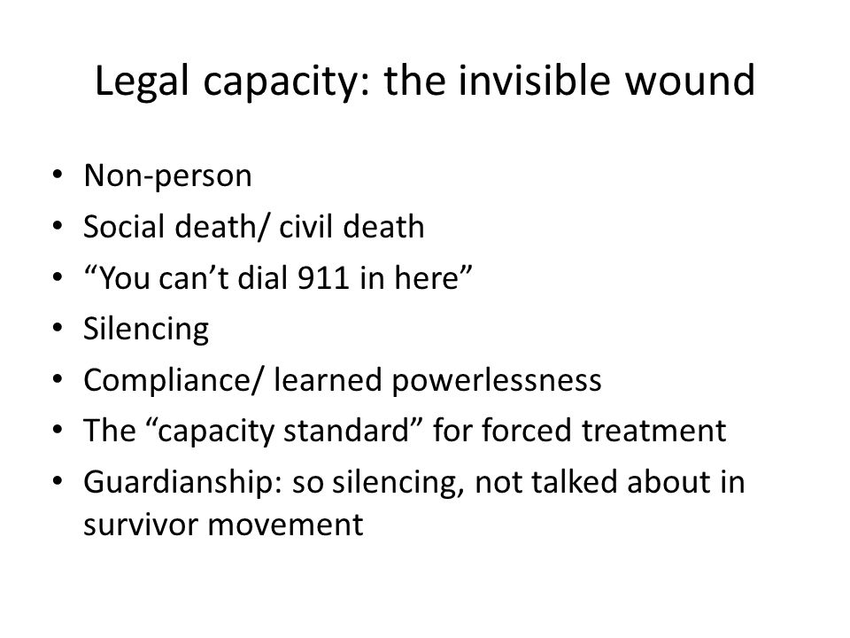 Legal capacity: the invisible wound Non-person Social death/ civil death You cant dial 911 in here Silencing Compliance/ learned powerlessness The capacity standard for forced treatment Guardianship: so silencing, not talked about in survivor movement