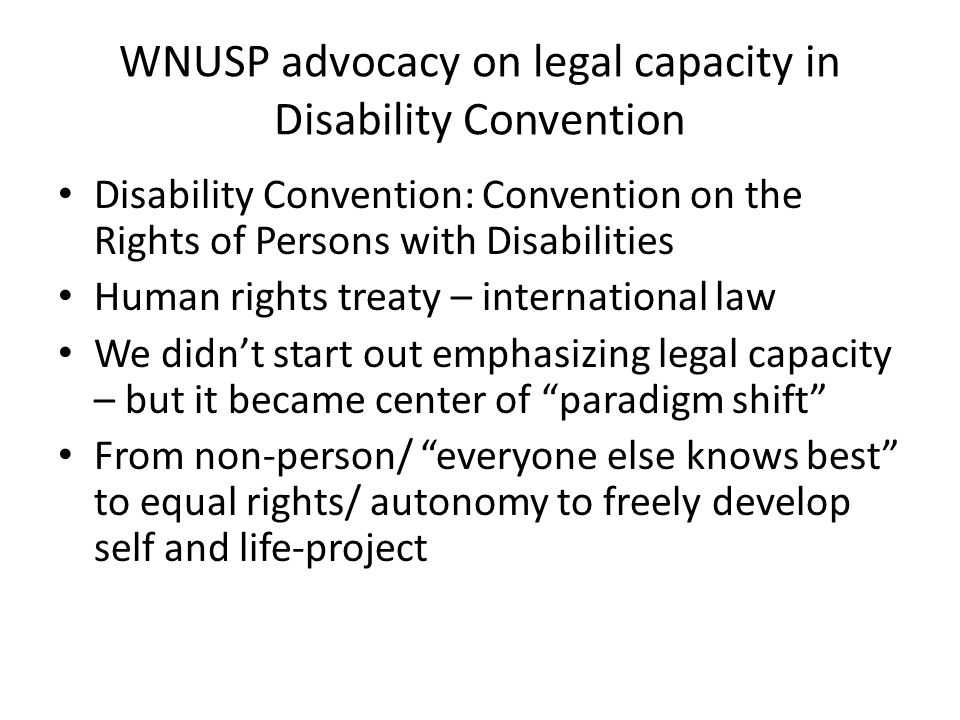 WNUSP advocacy on legal capacity in Disability Convention Disability Convention: Convention on the Rights of Persons with Disabilities Human rights treaty – international law We didnt start out emphasizing legal capacity – but it became center of paradigm shift From non-person/ everyone else knows best to equal rights/ autonomy to freely develop self and life-project