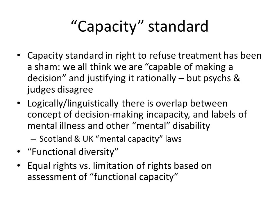 Capacity standard Capacity standard in right to refuse treatment has been a sham: we all think we are capable of making a decision and justifying it rationally – but psychs & judges disagree Logically/linguistically there is overlap between concept of decision-making incapacity, and labels of mental illness and other mental disability – Scotland & UK mental capacity laws Functional diversity Equal rights vs.