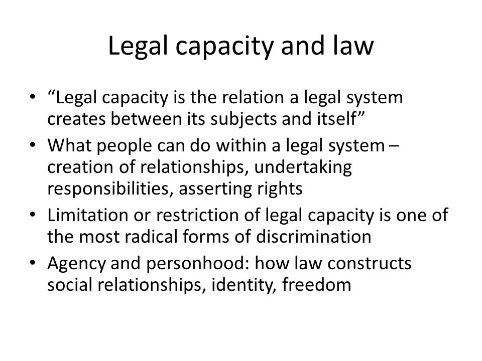 Legal capacity and law Legal capacity is the relation a legal system creates between its subjects and itself What people can do within a legal system – creation of relationships, undertaking responsibilities, asserting rights Limitation or restriction of legal capacity is one of the most radical forms of discrimination Agency and personhood: how law constructs social relationships, identity, freedom