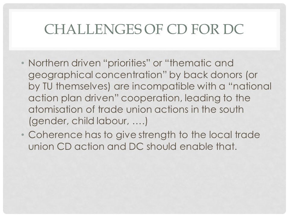 CHALLENGES OF CD FOR DC Northern driven priorities or thematic and geographical concentration by back donors (or by TU themselves) are incompatible with a national action plan driven cooperation, leading to the atomisation of trade union actions in the south (gender, child labour, ….) Coherence has to give strength to the local trade union CD action and DC should enable that.