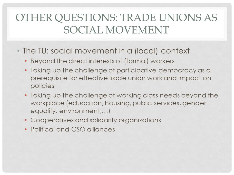 OTHER QUESTIONS: TRADE UNIONS AS SOCIAL MOVEMENT The TU: social movement in a (local) context Beyond the direct interests of (formal) workers Taking up the challenge of participative democracy as a prerequisite for effective trade union work and impact on policies Taking up the challenge of working class needs beyond the workplace (education, housing, public services, gender equality, environment,…) Cooperatives and solidarity organizations Political and CSO alliances