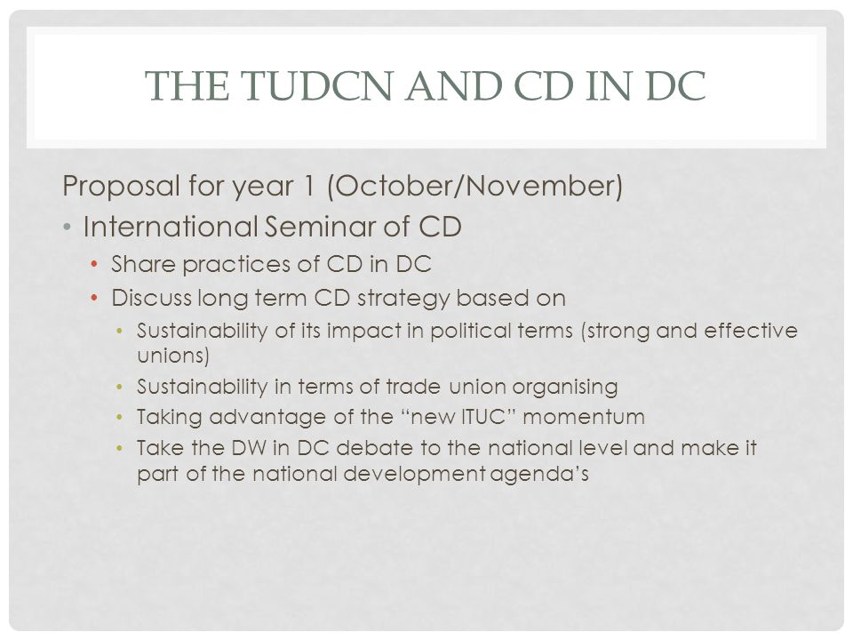 THE TUDCN AND CD IN DC Proposal for year 1 (October/November) International Seminar of CD Share practices of CD in DC Discuss long term CD strategy based on Sustainability of its impact in political terms (strong and effective unions) Sustainability in terms of trade union organising Taking advantage of the new ITUC momentum Take the DW in DC debate to the national level and make it part of the national development agendas