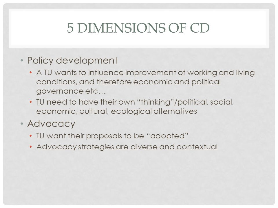 5 DIMENSIONS OF CD Policy development A TU wants to influence improvement of working and living conditions, and therefore economic and political governance etc… TU need to have their own thinking/political, social, economic, cultural, ecological alternatives Advocacy TU want their proposals to be adopted Advocacy strategies are diverse and contextual