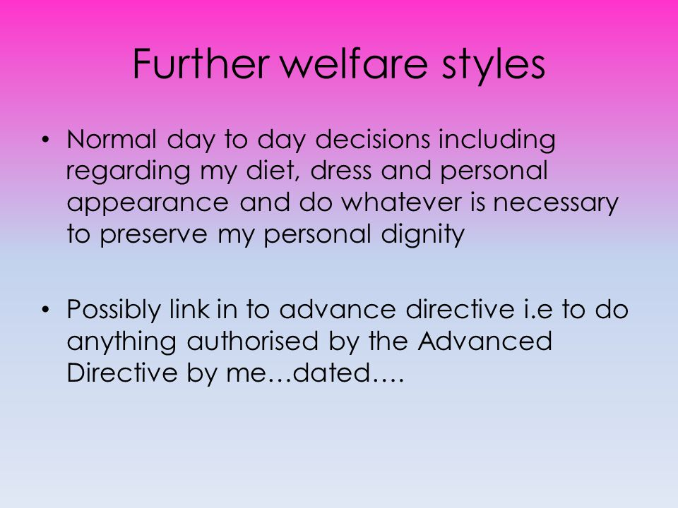 Further welfare styles Normal day to day decisions including regarding my diet, dress and personal appearance and do whatever is necessary to preserve my personal dignity Possibly link in to advance directive i.e to do anything authorised by the Advanced Directive by me…dated….