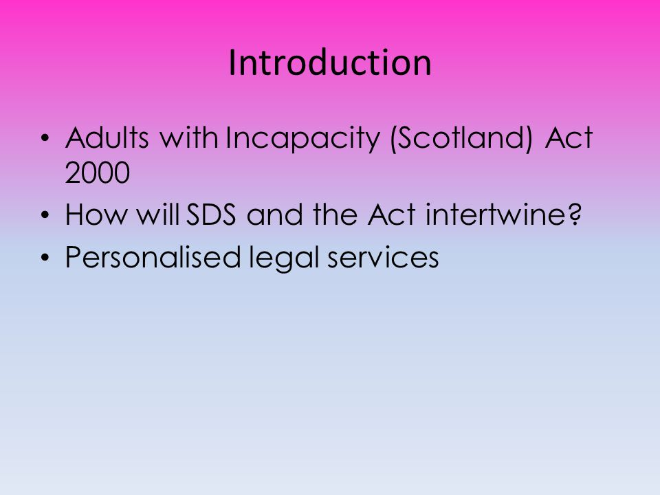 Introduction Adults with Incapacity (Scotland) Act 2000 How will SDS and the Act intertwine.