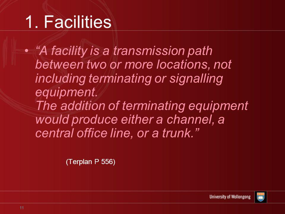 11 1. Facilities A facility is a transmission path between two or more locations, not including terminating or signalling equipment. The addition of t