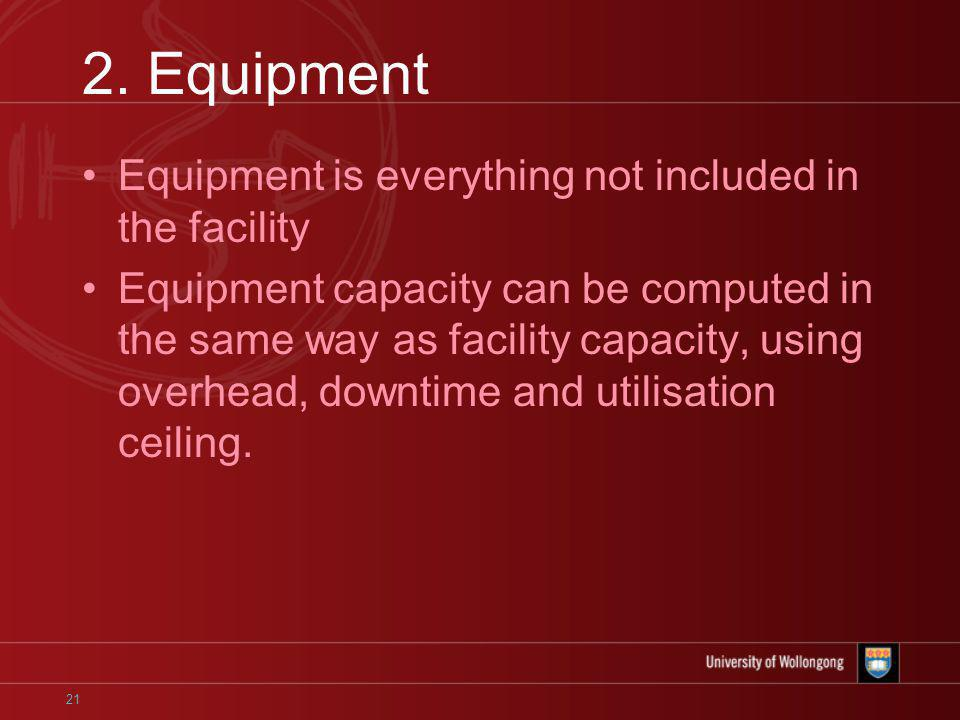 21 2. Equipment Equipment is everything not included in the facility Equipment capacity can be computed in the same way as facility capacity, using ov