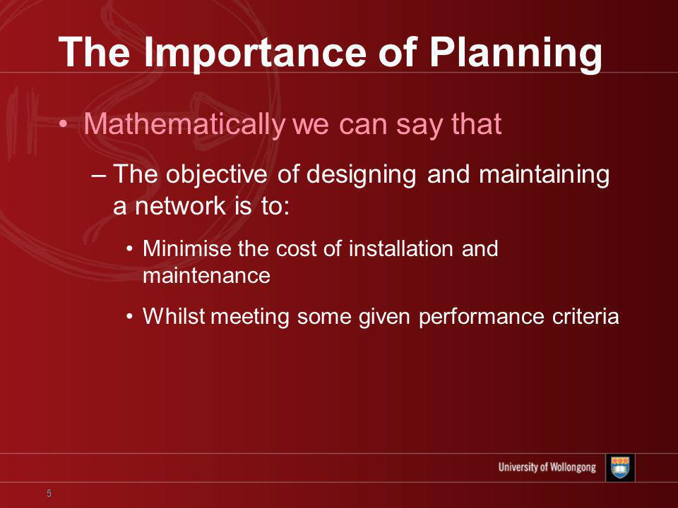 5 The Importance of Planning Mathematically we can say that –The objective of designing and maintaining a network is to: Minimise the cost of installation and maintenance Whilst meeting some given performance criteria