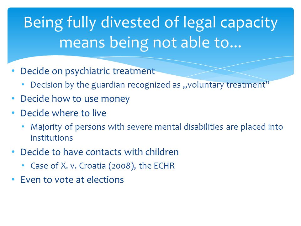 Decide on psychiatric treatment Decision by the guardian recognized as voluntary treatment Decide how to use money Decide where to live Majority of persons with severe mental disabilities are placed into institutions Decide to have contacts with children Case of X.