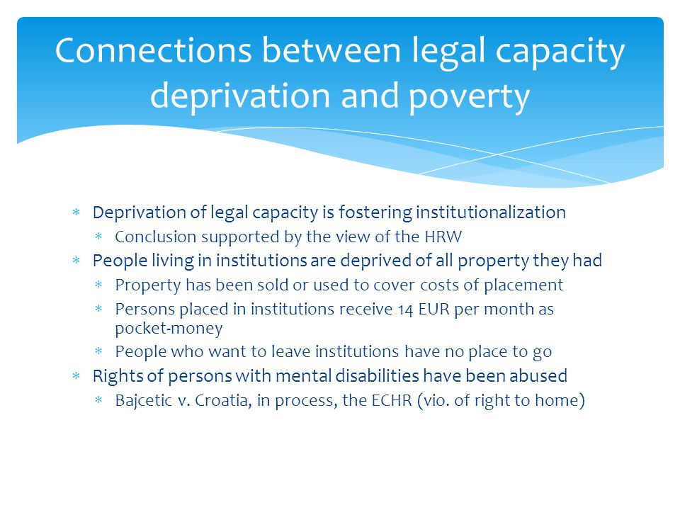 Deprivation of legal capacity is fostering institutionalization Conclusion supported by the view of the HRW People living in institutions are deprived