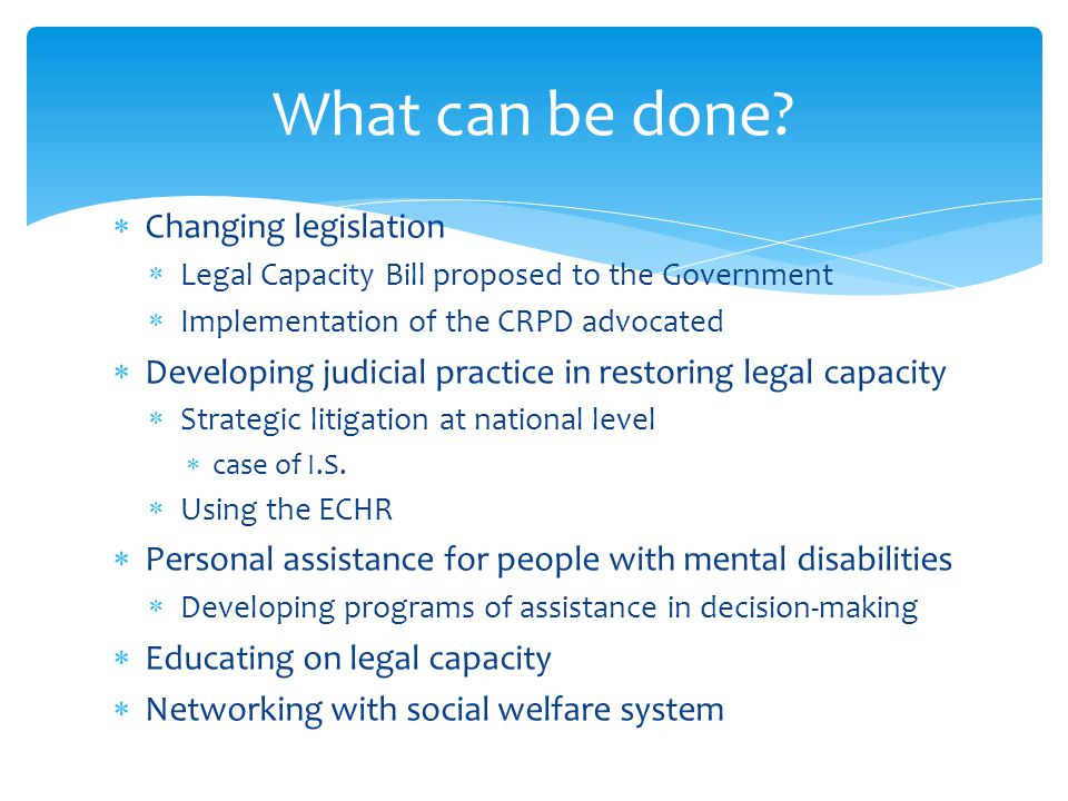 Changing legislation Legal Capacity Bill proposed to the Government Implementation of the CRPD advocated Developing judicial practice in restoring legal capacity Strategic litigation at national level case of I.S.