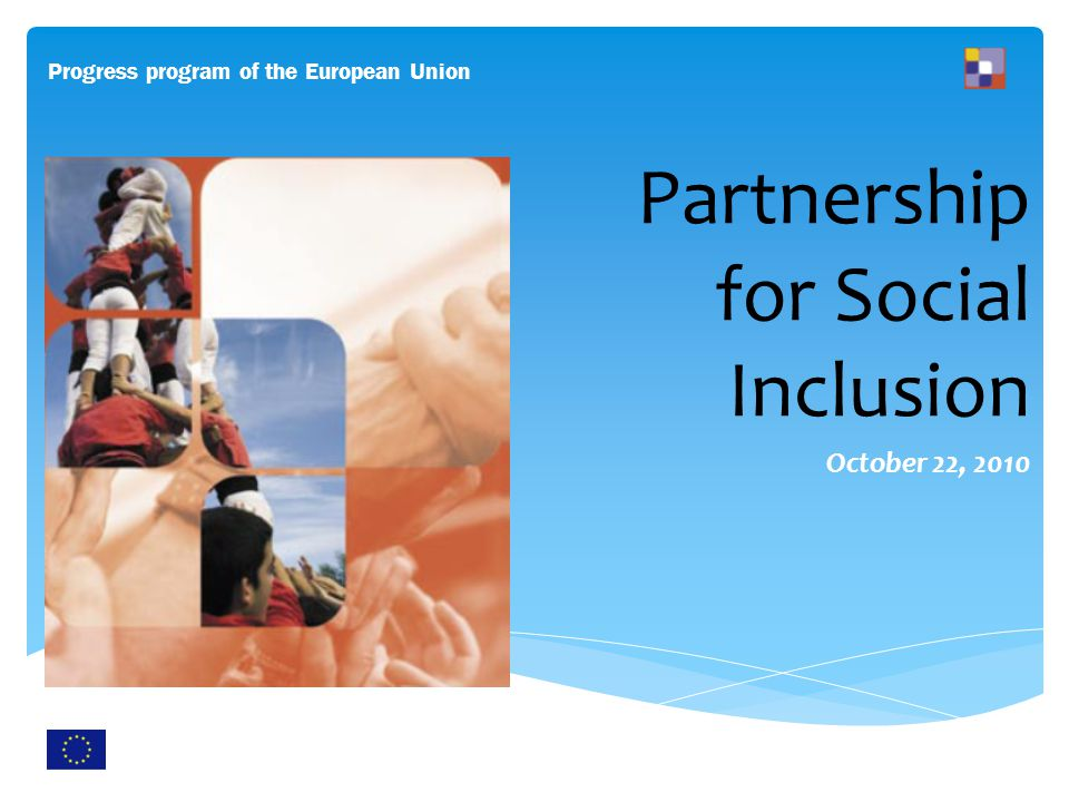 Partnership for Social Inclusion October 22, 2010 Progress program of the European Union http://ec.europa.eu/employment_social/spsi/poverty_social_exclusion_en.htm