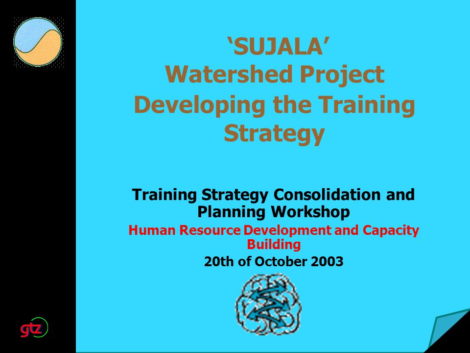 SUJALA Watershed Project Developing the Training Strategy Training Strategy Consolidation and Planning Workshop Human Resource Development and Capacity Building 20th of October 2003