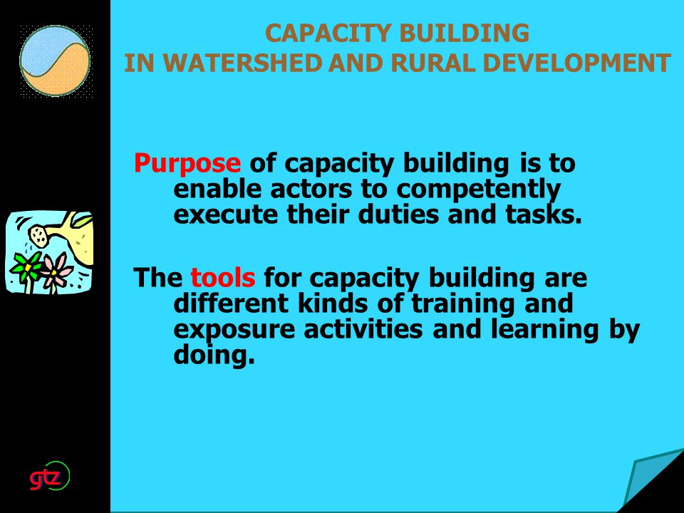 Purpose of capacity building is to enable actors to competently execute their duties and tasks. The tools for capacity building are different kinds of