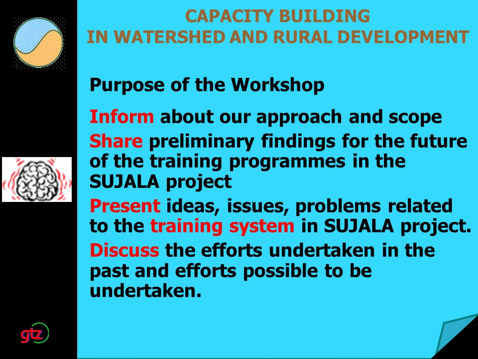CAPACITY BUILDING IN WATERSHED AND RURAL DEVELOPMENT Inform about our approach and scope Share preliminary findings for the future of the training programmes in the SUJALA project Present ideas, issues, problems related to the training system in SUJALA project.