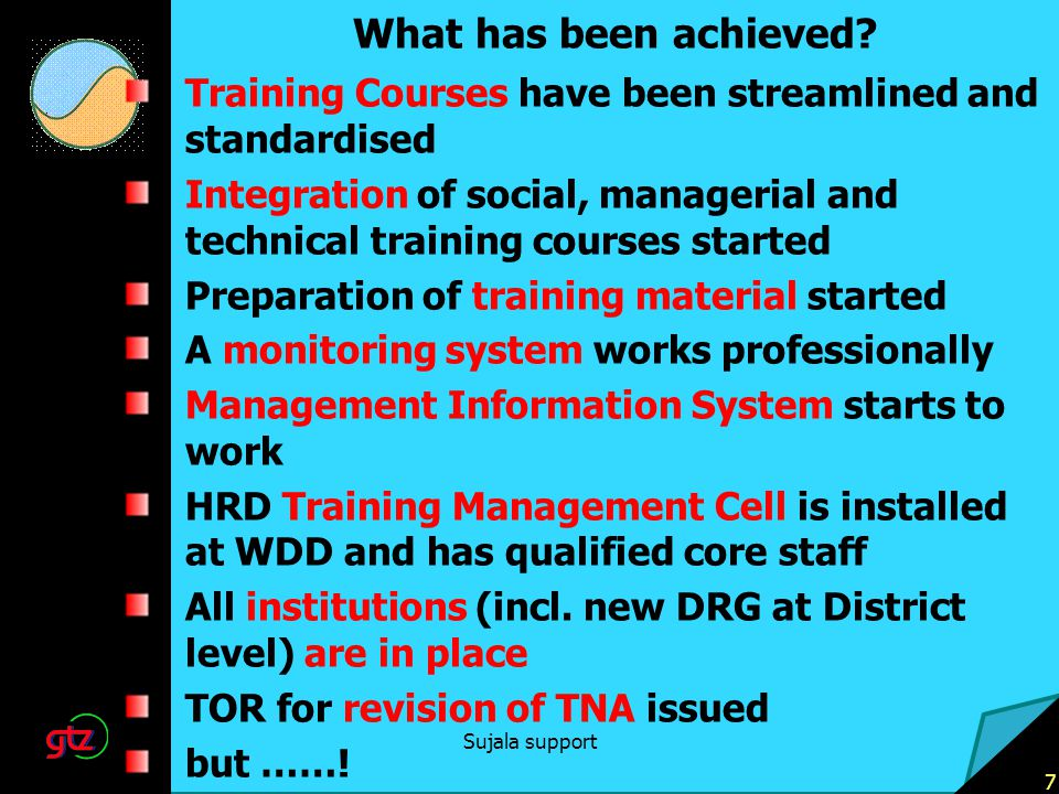 Sujala support 7 What has been achieved? Training Courses have been streamlined and standardised Integration of social, managerial and technical train