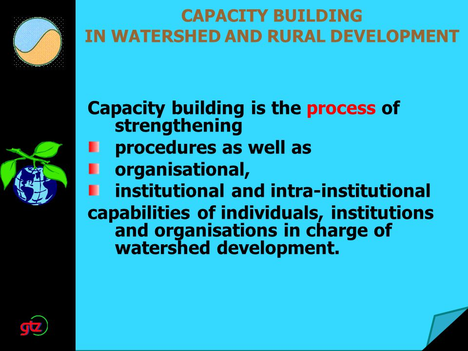 CAPACITY BUILDING IN WATERSHED AND RURAL DEVELOPMENT Capacity building is the process of strengthening procedures as well as organisational, institutional and intra-institutional capabilities of individuals, institutions and organisations in charge of watershed development.