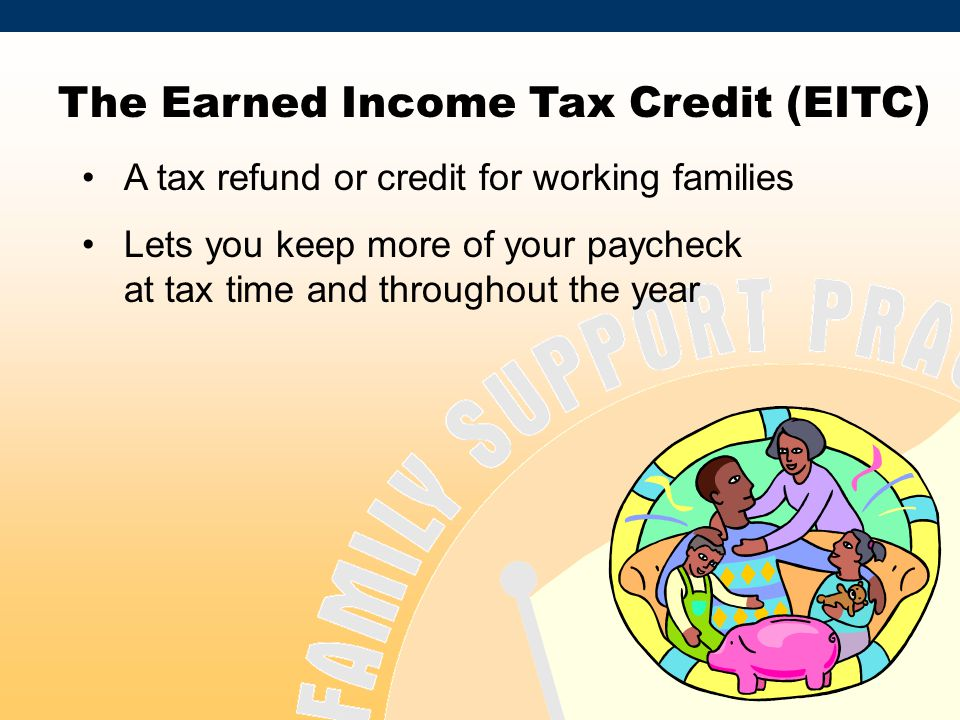 DRAFT DOCUMENT The Earned Income Tax Credit (EITC) A tax refund or credit for working families Lets you keep more of your paycheck at tax time and throughout the year