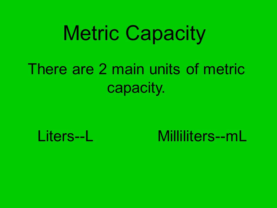 Metric Capacity There are 2 main units of metric capacity. Liters--LMilliliters--mL