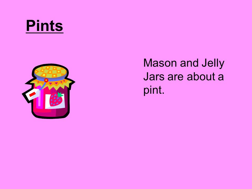 Pints Mason and Jelly Jars are about a pint.