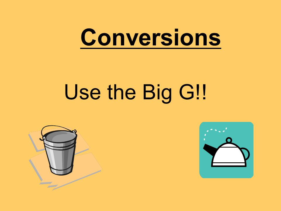 Conversions Use the Big G!!