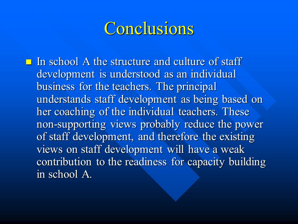 Conclusions In school A the structure and culture of staff development is understood as an individual business for the teachers. The principal underst