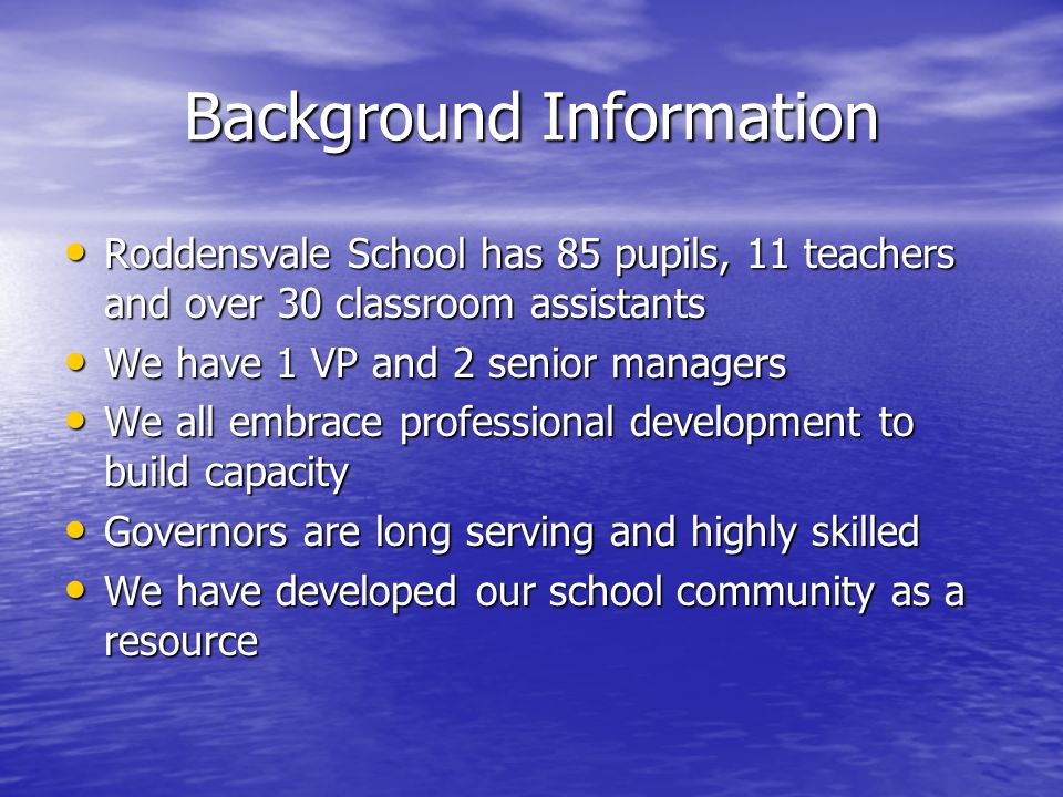 Background Information Roddensvale School has 85 pupils, 11 teachers and over 30 classroom assistants Roddensvale School has 85 pupils, 11 teachers and over 30 classroom assistants We have 1 VP and 2 senior managers We have 1 VP and 2 senior managers We all embrace professional development to build capacity We all embrace professional development to build capacity Governors are long serving and highly skilled Governors are long serving and highly skilled We have developed our school community as a resource We have developed our school community as a resource