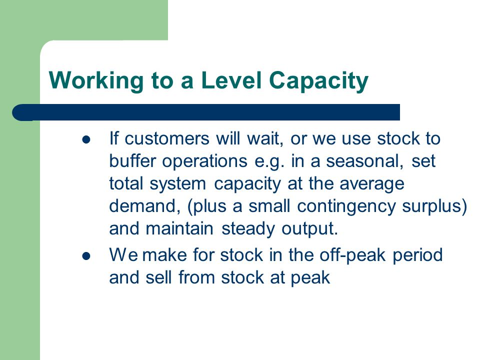 Working to a Level Capacity If customers will wait, or we use stock to buffer operations e.g.