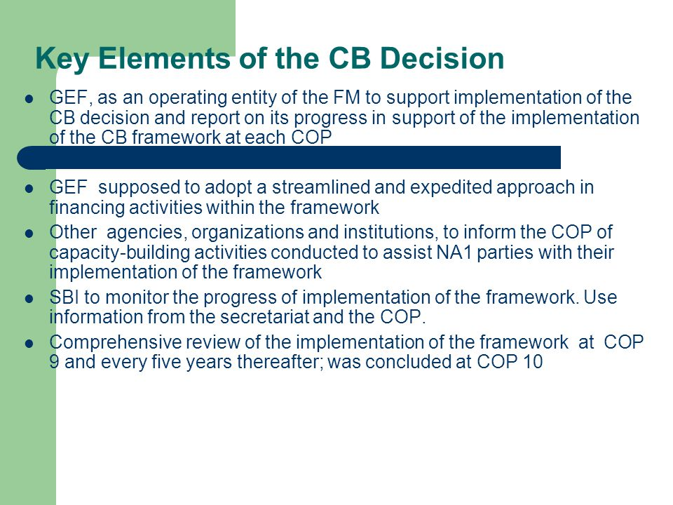 Key Elements of the CB Decision GEF, as an operating entity of the FM to support implementation of the CB decision and report on its progress in support of the implementation of the CB framework at each COP GEF supposed to adopt a streamlined and expedited approach in financing activities within the framework Other agencies, organizations and institutions, to inform the COP of capacity-building activities conducted to assist NA1 parties with their implementation of the framework SBI to monitor the progress of implementation of the framework.