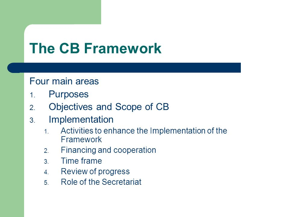 The CB Framework Four main areas 1. Purposes 2. Objectives and Scope of CB 3.