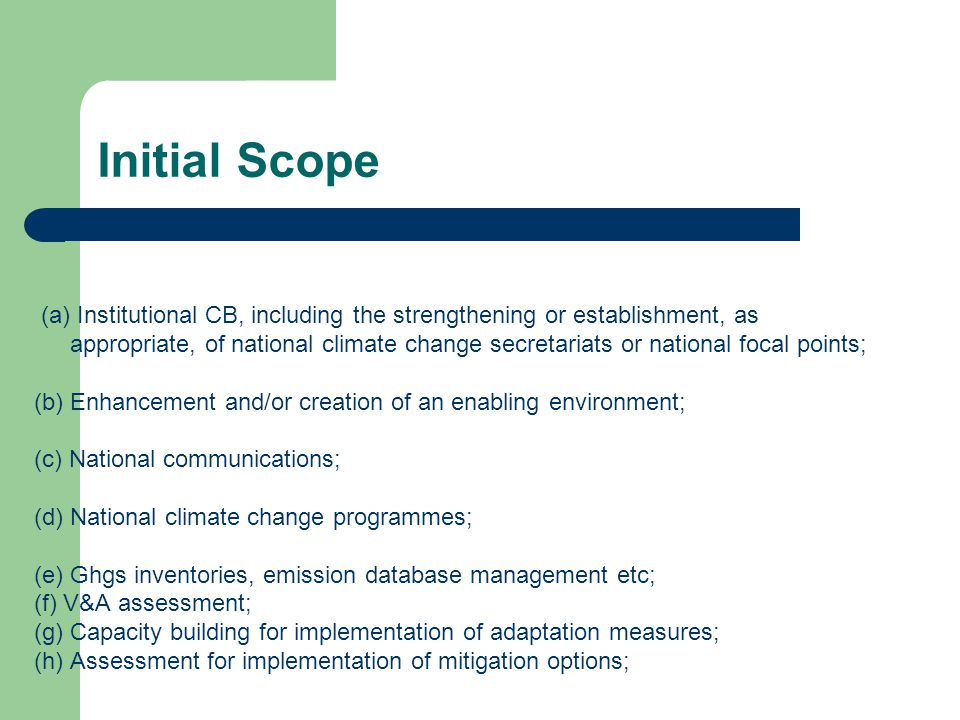 Initial Scope (a) Institutional CB, including the strengthening or establishment, as appropriate, of national climate change secretariats or national focal points; (b) Enhancement and/or creation of an enabling environment; (c) National communications; (d) National climate change programmes; (e) Ghgs inventories, emission database management etc; (f) V&A assessment; (g) Capacity building for implementation of adaptation measures; (h) Assessment for implementation of mitigation options;