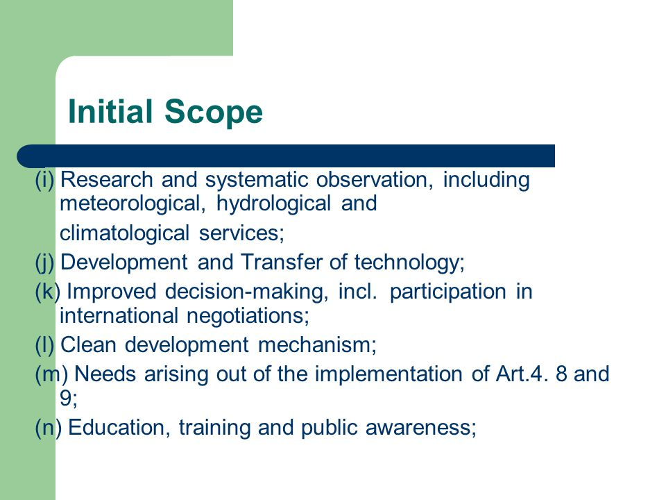 Initial Scope (i) Research and systematic observation, including meteorological, hydrological and climatological services; (j) Development and Transfer of technology; (k) Improved decision-making, incl.