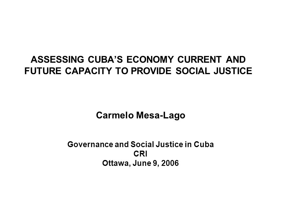 ASSESSING CUBAS ECONOMY CURRENT AND FUTURE CAPACITY TO PROVIDE SOCIAL JUSTICE Carmelo Mesa-Lago Governance and Social Justice in Cuba CRI Ottawa, June