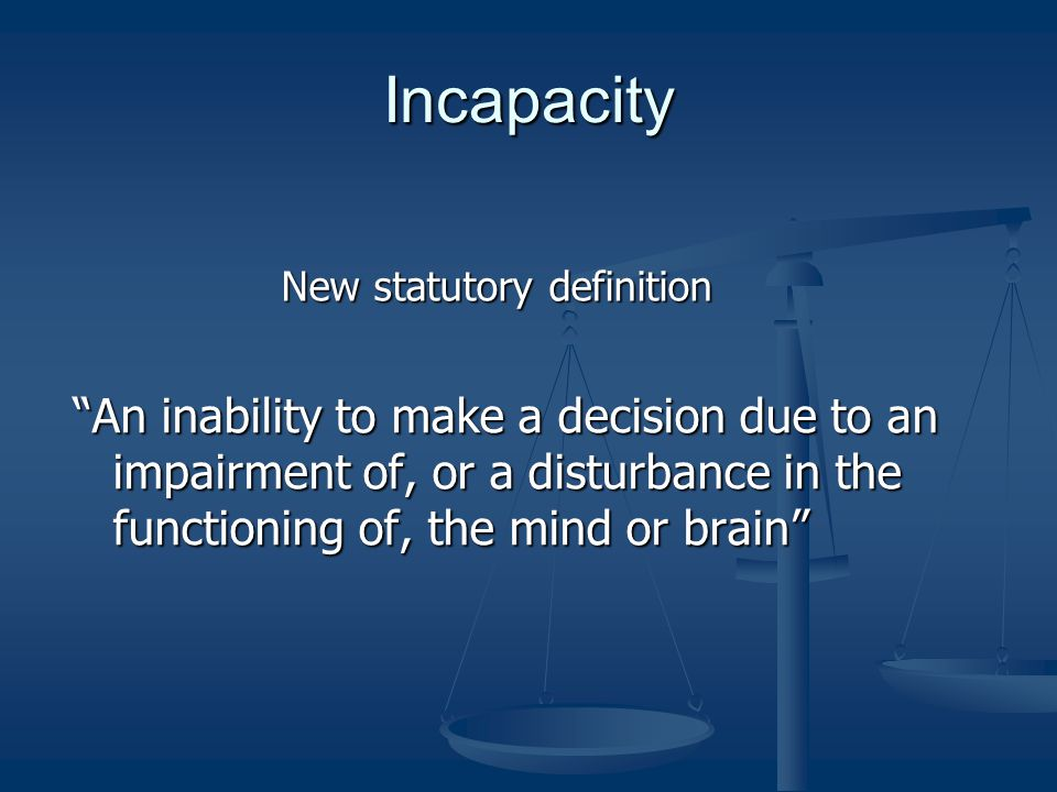 Incapacity An inability to make a decision due to an impairment of, or a disturbance in the functioning of, the mind or brainAn inability to make a decision due to an impairment of, or a disturbance in the functioning of, the mind or brain New statutory definition