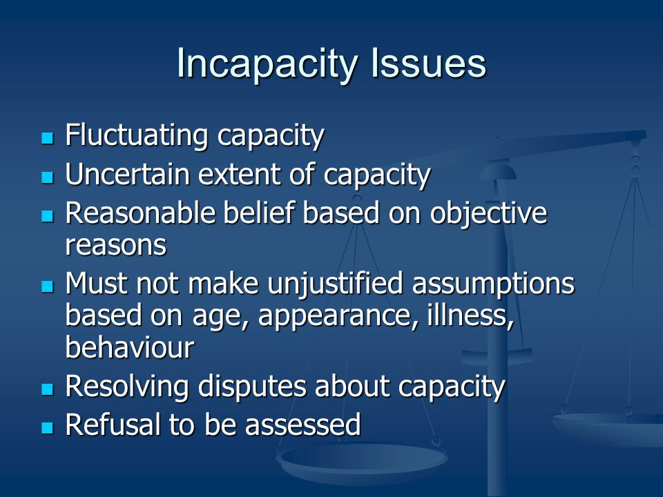 Incapacity Issues Fluctuating capacity Fluctuating capacity Uncertain extent of capacity Uncertain extent of capacity Reasonable belief based on objective reasons Reasonable belief based on objective reasons Must not make unjustified assumptions based on age, appearance, illness, behaviour Must not make unjustified assumptions based on age, appearance, illness, behaviour Resolving disputes about capacity Resolving disputes about capacity Refusal to be assessed Refusal to be assessed