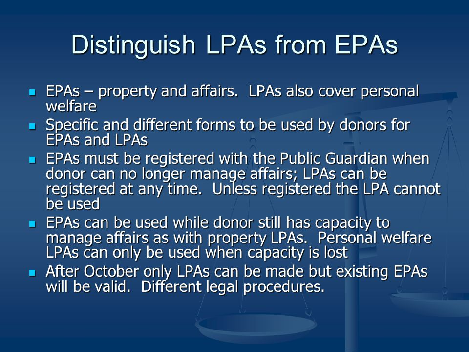 Distinguish LPAs from EPAs EPAs – property and affairs.