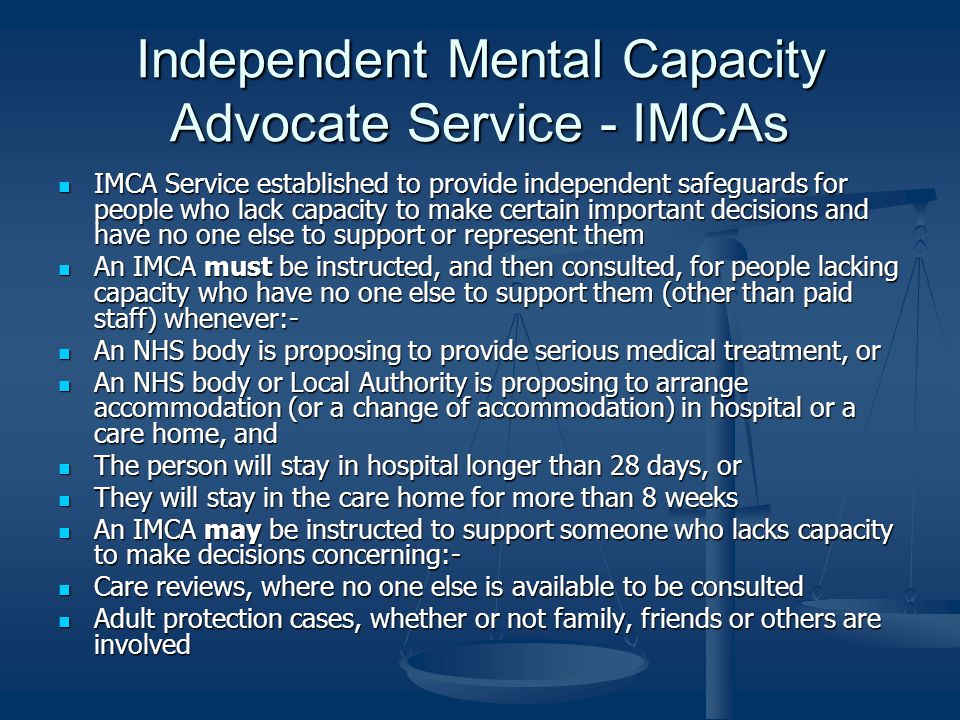 Independent Mental Capacity Advocate Service - IMCAs IMCA Service established to provide independent safeguards for people who lack capacity to make certain important decisions and have no one else to support or represent them IMCA Service established to provide independent safeguards for people who lack capacity to make certain important decisions and have no one else to support or represent them An IMCA must be instructed, and then consulted, for people lacking capacity who have no one else to support them (other than paid staff) whenever:- An IMCA must be instructed, and then consulted, for people lacking capacity who have no one else to support them (other than paid staff) whenever:- An NHS body is proposing to provide serious medical treatment, or An NHS body is proposing to provide serious medical treatment, or An NHS body or Local Authority is proposing to arrange accommodation (or a change of accommodation) in hospital or a care home, and An NHS body or Local Authority is proposing to arrange accommodation (or a change of accommodation) in hospital or a care home, and The person will stay in hospital longer than 28 days, or The person will stay in hospital longer than 28 days, or They will stay in the care home for more than 8 weeks They will stay in the care home for more than 8 weeks An IMCA may be instructed to support someone who lacks capacity to make decisions concerning:- An IMCA may be instructed to support someone who lacks capacity to make decisions concerning:- Care reviews, where no one else is available to be consulted Care reviews, where no one else is available to be consulted Adult protection cases, whether or not family, friends or others are involved Adult protection cases, whether or not family, friends or others are involved