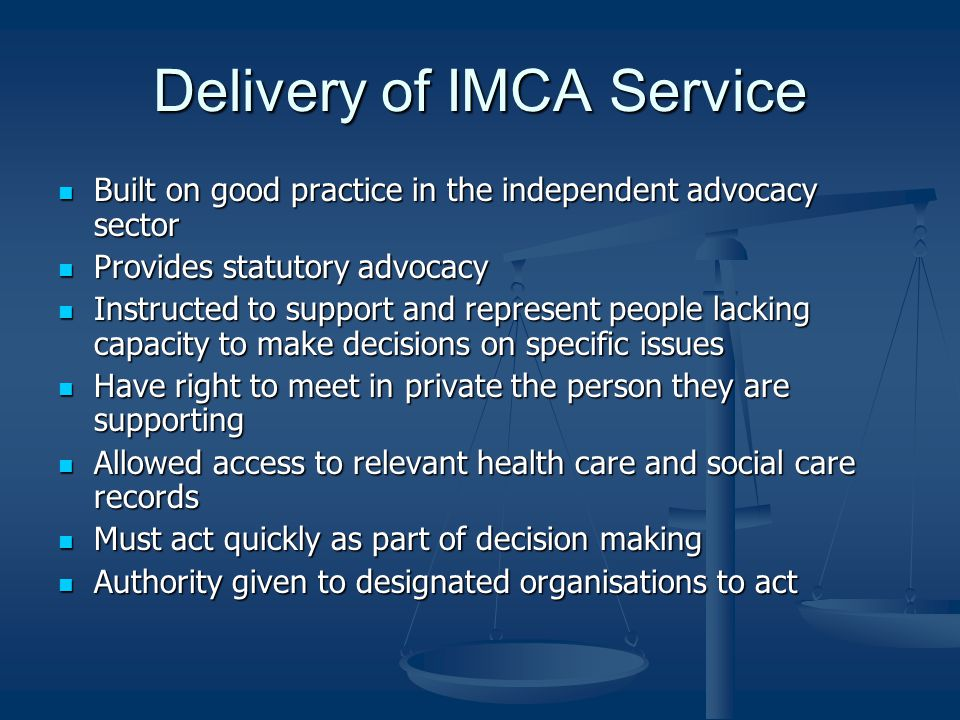 Delivery of IMCA Service Built on good practice in the independent advocacy sector Built on good practice in the independent advocacy sector Provides statutory advocacy Provides statutory advocacy Instructed to support and represent people lacking capacity to make decisions on specific issues Instructed to support and represent people lacking capacity to make decisions on specific issues Have right to meet in private the person they are supporting Have right to meet in private the person they are supporting Allowed access to relevant health care and social care records Allowed access to relevant health care and social care records Must act quickly as part of decision making Must act quickly as part of decision making Authority given to designated organisations to act Authority given to designated organisations to act