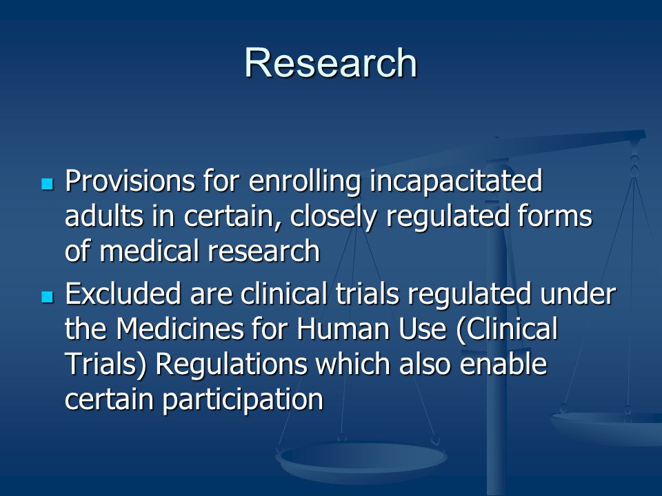 Research Provisions for enrolling incapacitated adults in certain, closely regulated forms of medical research Provisions for enrolling incapacitated adults in certain, closely regulated forms of medical research Excluded are clinical trials regulated under the Medicines for Human Use (Clinical Trials) Regulations which also enable certain participation Excluded are clinical trials regulated under the Medicines for Human Use (Clinical Trials) Regulations which also enable certain participation